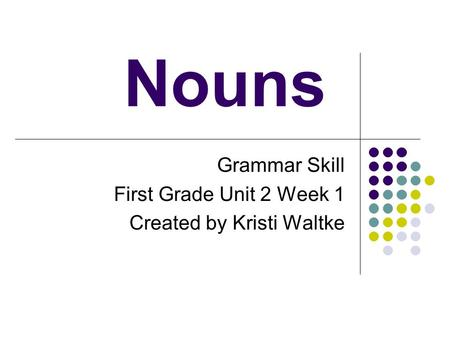 Nouns Grammar Skill First Grade Unit 2 Week 1 Created by Kristi Waltke.
