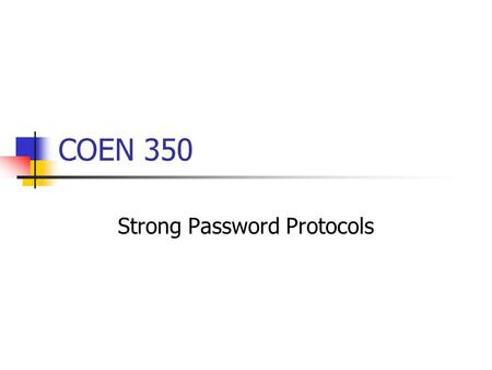 COEN 350 Strong Password Protocols. Password authentication over a network Transmit password in the clear. Open to password sniffing. Open to impersonation.