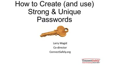 How to Create (and use) Strong & Unique Passwords Larry Magid Co-director ConnectSafely.org.