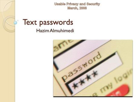 Text passwords Hazim Almuhimedi. Agenda How good are the passwords people are choosing? Human issues The Memorability and Security of Passwords Human.