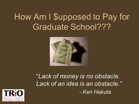 "How Am I $upposed to Pay for Graduate School??? ""Lack of money is no obstacle. Lack of an idea is an obstacle."" - Ken Hakuta."