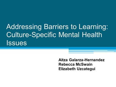 Addressing Barriers to Learning: Culture-Specific Mental Health Issues Aitza Galarza-Hernandez Rebecca McSwain Elizabeth Uzcategui.