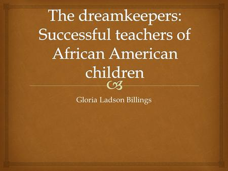 Gloria Ladson Billings.  Effective teaching of African American students  Inner-city schools are de facto segregated schools  Public schools have not.