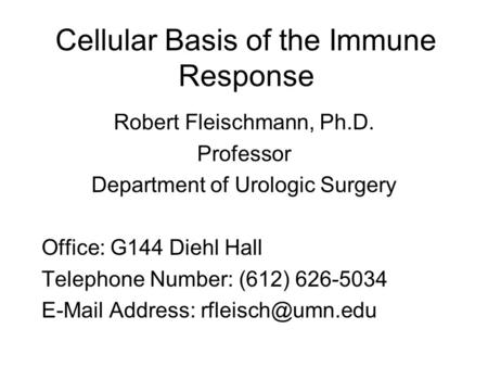 Cellular Basis of the Immune Response Robert Fleischmann, Ph.D. Professor Department of Urologic Surgery Office: G144 Diehl Hall Telephone Number: (612)