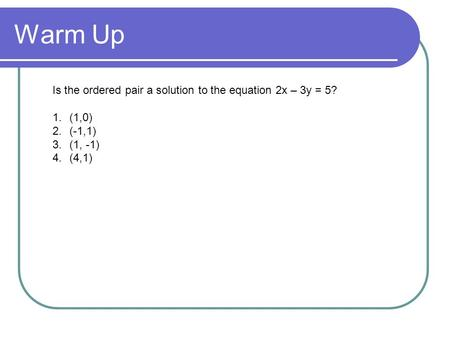Warm Up Is the ordered pair a solution to the equation 2x – 3y = 5?