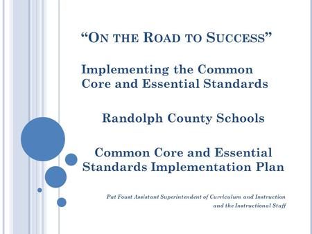 """O N THE R OAD TO S UCCESS "" Implementing the Common Core and Essential Standards Randolph County Schools Common Core and Essential Standards Implementation."