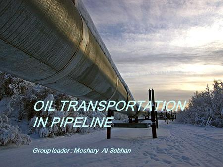 OIL TRANSPORTATION IN PIPELINE Group leader : Meshary Al-Sebhan.