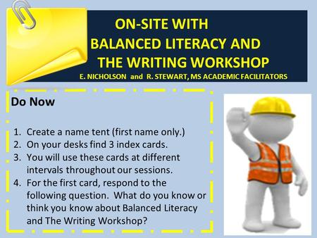 ON-SITE WITH BALANCED LITERACY AND THE WRITING WORKSHOP E. NICHOLSON and R. STEWART, MS ACADEMIC FACILITATORS Do Now 1.Create a name tent (first name only.)
