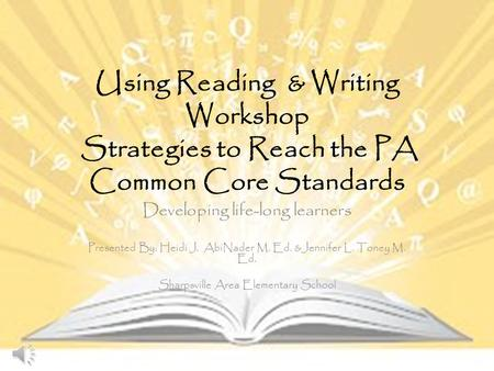 Using Reading & Writing Workshop Strategies to Reach the PA Common Core Standards Developing life-long learners Presented By: Heidi J. AbiNader M. Ed.