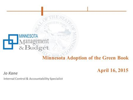 Minnesota Adoption of the Green Book April 16, 2015 Jo Kane Internal Control & Accountability Specialist.