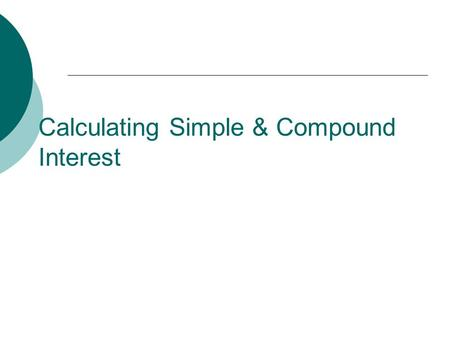 Calculating Simple & Compound Interest. Simple Interest  Simple interest (represented as I in the equation) is determined by multiplying the interest.