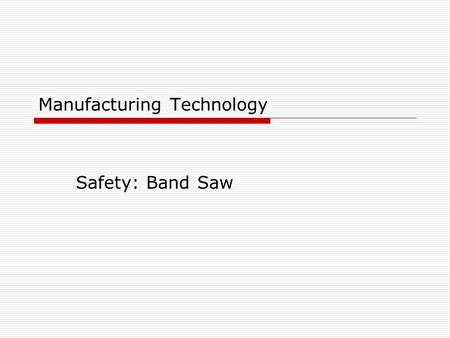 Manufacturing Technology Safety: Band Saw. Safety Rule #1  Keep all guards in place.