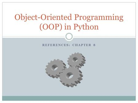 REFERENCES: CHAPTER 8 Object-Oriented Programming (OOP) in Python.