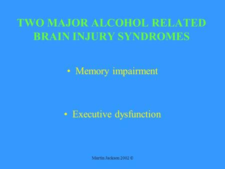 Martin Jackson 2002 © TWO MAJOR ALCOHOL RELATED BRAIN INJURY SYNDROMES Memory impairment Executive dysfunction.