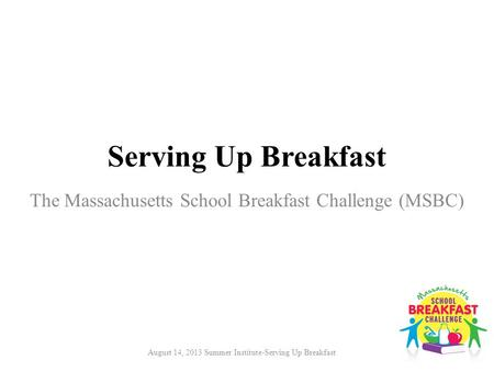 August 14, 2013 Summer Institute-Serving Up Breakfast Serving Up Breakfast The Massachusetts School Breakfast Challenge (MSBC)