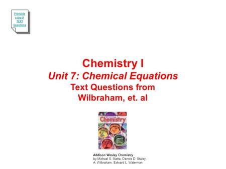 Chemistry I Unit 7: Chemical Equations Text Questions from Wilbraham, et. al Addison Wesley Chemistry by Michael S. Matta, Dennis D. Staley, A. Wilbraham,