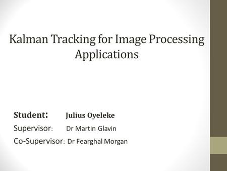 Kalman Tracking for Image Processing Applications Student : Julius Oyeleke Supervisor : Dr Martin Glavin Co-Supervisor : Dr Fearghal Morgan.