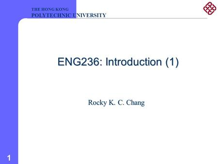 1 ENG236: Introduction (1) Rocky K. C. Chang THE HONG KONG POLYTECHNIC UNIVERSITY.