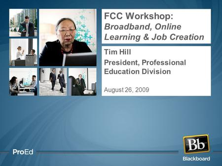 FCC Workshop: Broadband, Online Learning & Job Creation Tim Hill President, Professional Education Division August 26, 2009.