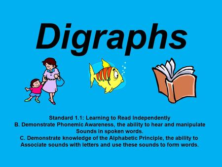 Digraphs Standard 1.1: Learning to Read Independently B. Demonstrate Phonemic Awareness, the ability to hear and manipulate Sounds in spoken words. C.