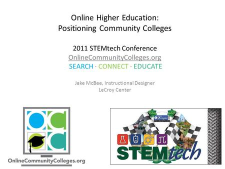 Online Higher Education: Positioning Community Colleges 2011 STEMtech Conference OnlineCommunityColleges.org SEARCH ∙ CONNECT ∙ EDUCATE Jake McBee, Instructional.