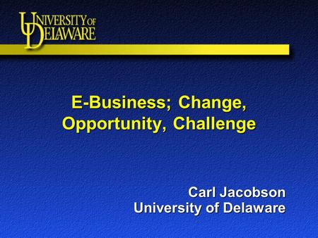 E-Business; Change, Opportunity, Challenge Carl Jacobson University of Delaware.