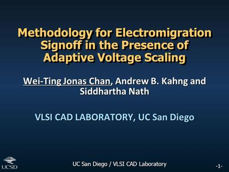-1- UC San Diego / VLSI CAD Laboratory Methodology for Electromigration Signoff in the Presence of Adaptive Voltage Scaling Wei-Ting Jonas Chan, Andrew.