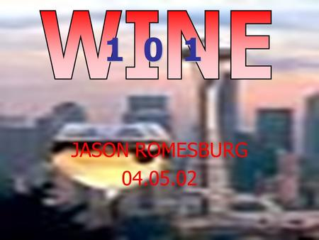 JASON ROMESBURG 04.05.02 1 0 1. WHAT IS WINE? Wine is the naturally fermented juice of fresh fruit or berries. It may be red, white, or pink (rose). It.