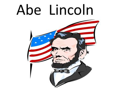Abe Lincoln. Abraham Lincoln was born in a log cabin in Hardin County, Kentucky to Thomas Lincoln and Nancy Hanks Lincoln.