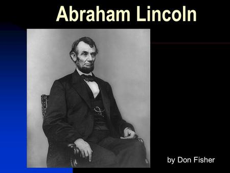 Abraham Lincoln by Don Fisher. Born Feb. 12, 1809 In a log cabin in Kentucky Mother Nancy Hanks He did Arithmetic on a board.