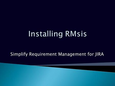 Simplify Requirement Management for JIRA. Platforms supported by RMsis Operating Systems Microsoft Windows XP/VISTA/7/8 Server 2008, 2012 Linux JIRAJIRA.