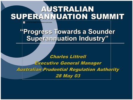 "AUSTRALIAN SUPERANNUATION SUMMIT ""Progress Towards a Sounder Superannuation Industry"" Charles Littrell Executive General Manager Australian Prudential."
