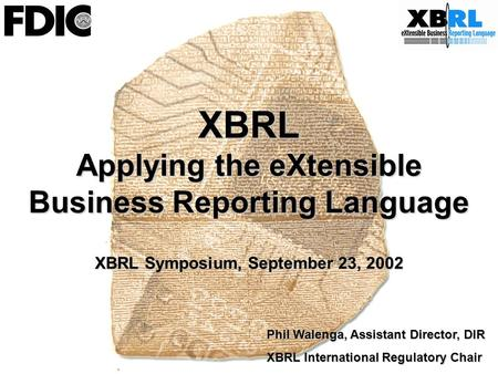 XBRL Applying the eXtensible Business Reporting Language XBRL Symposium, September 23, 2002 Phil Walenga, Assistant Director, DIR XBRL International Regulatory.