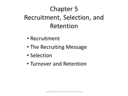 Chapter 5 Recruitment, Selection, and Retention Recruitment The Recruiting Message Selection Turnover and Retention Copyright 2011 Health Administration.