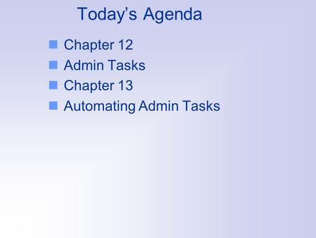 Today's Agenda Chapter 12 Admin Tasks Chapter 13 Automating Admin Tasks.