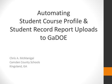 Automating Student Course Profile & Student Record Report Uploads to GaDOE Chris A. McManigal Camden County Schools Kingsland, GA.