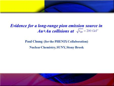 1 Paul Chung ( for the PHENIX Collaboration ) Nuclear Chemistry, SUNY, Stony Brook Evidence for a long-range pion emission source in Au+Au collisions at.