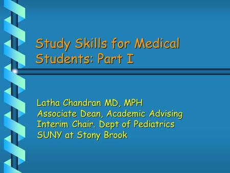 Study Skills for Medical Students: Part I Latha Chandran MD, MPH Associate Dean, Academic Advising Interim Chair. Dept of Pediatrics SUNY at Stony Brook.