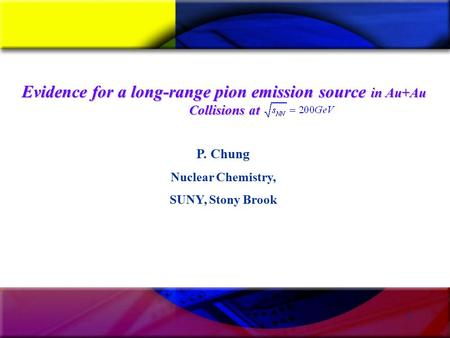 1 P. Chung Nuclear Chemistry, SUNY, Stony Brook Evidence for a long-range pion emission source in Au+Au Collisions at.
