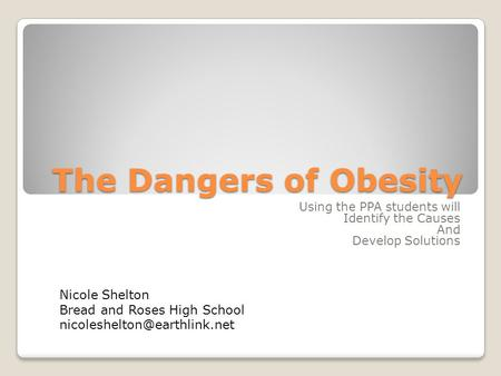 The Dangers of Obesity Using the PPA students will Identify the Causes And Develop Solutions Nicole Shelton Bread and Roses High School