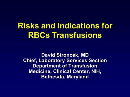 Risks and Indications for RBCs Transfusions David Stroncek, MD Chief, Laboratory Services Section Department of Transfusion Medicine, Clinical Center,