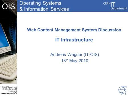Operating Systems & Information Services CERN IT Department CH-1211 Geneva 23 Switzerland www.cern.ch/i t OIS Web Content Management System Discussion.