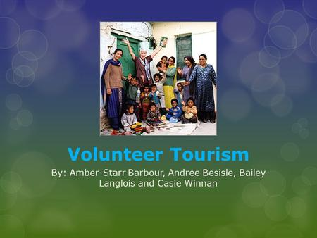Volunteer Tourism By: Amber-Starr Barbour, Andree Besisle, Bailey Langlois and Casie Winnan.