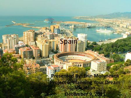 Spain Presented By: Erin Molyneaux Project 6: Planning Your Dream Vacation December 9, 2011.