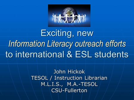Exciting, new Information Literacy outreach efforts to international & ESL students John Hickok TESOL / Instruction Librarian M.L.I.S., M.A.-TESOL CSU-Fullerton.