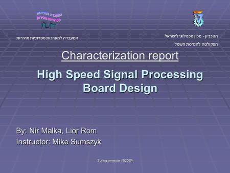Spring semester (4/2009) High Speed Signal Processing Board Design By: Nir Malka, Lior Rom Instructor: Mike Sumszyk הטכניון - מכון טכנולוגי לישראל הפקולטה.