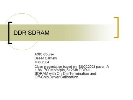 DDR SDRAM ASIC Course Saeed Bakhshi May 2004 Class presentation based on ISSCC2003 paper: A 1.8V, 700Mb/s/pin, 512Mb DDR-II SDRAM with On-Die Termination.