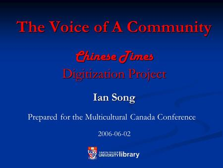 The Voice of A Community Chinese Times Digitization Project Ian Song Prepared for the Multicultural Canada Conference 2006-06-02.