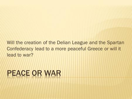 Will the creation of the Delian League and the Spartan Confederacy lead to a more peaceful Greece or will it lead to war?