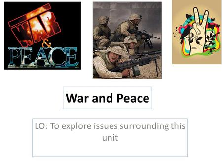 War and Peace LO: To explore issues surrounding this unit.